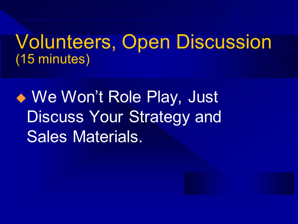 Volunteers, Open Discussion (15 minutes) We Wont Role Play, Just Discuss Your Strategy and Sales Materials.