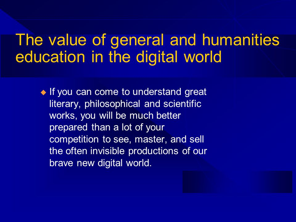 The value of general and humanities education in the digital world u If you can come to understand great literary, philosophical and scientific works, you will be much better prepared than a lot of your competition to see, master, and sell the often invisible productions of our brave new digital world.