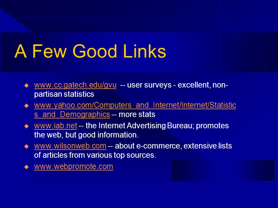 A Few Good Links www.cc.gatech.edu/gvu -- user surveys - excellent, non- partisan statistics www.cc.gatech.edu/gvu www.yahoo.com/Computers_and_Internet/Internet/Statistic s_and_Demographics -- more stats www.yahoo.com/Computers_and_Internet/Internet/Statistic s_and_Demographics www.iab.net -- the Internet Advertising Bureau; promotes the web, but good information.