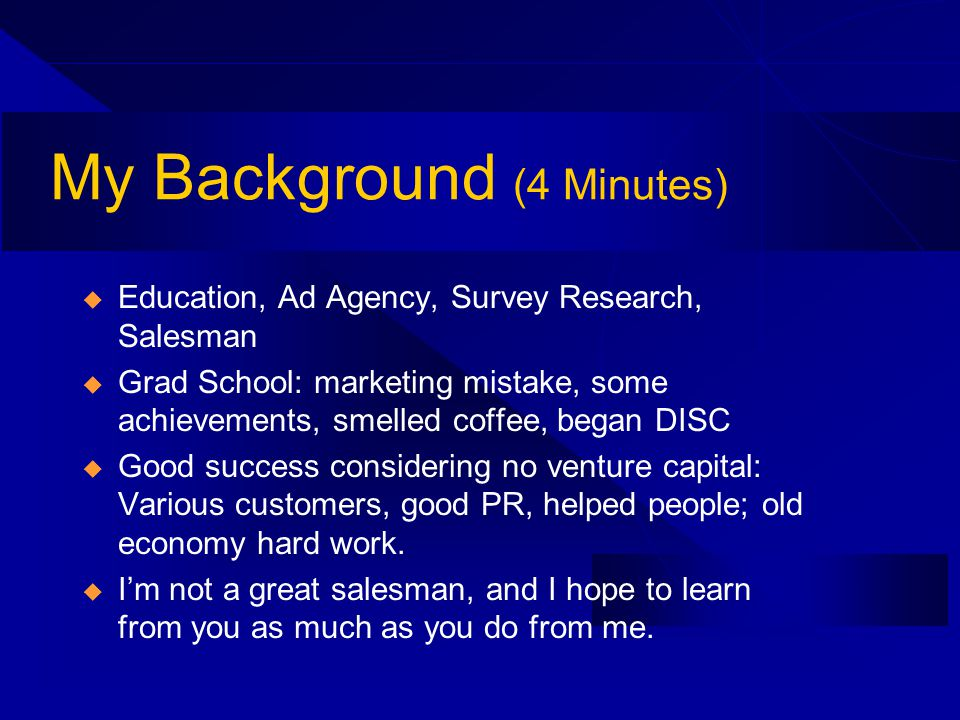 My Background (4 Minutes) Education, Ad Agency, Survey Research, Salesman Grad School: marketing mistake, some achievements, smelled coffee, began DISC Good success considering no venture capital: Various customers, good PR, helped people; old economy hard work.