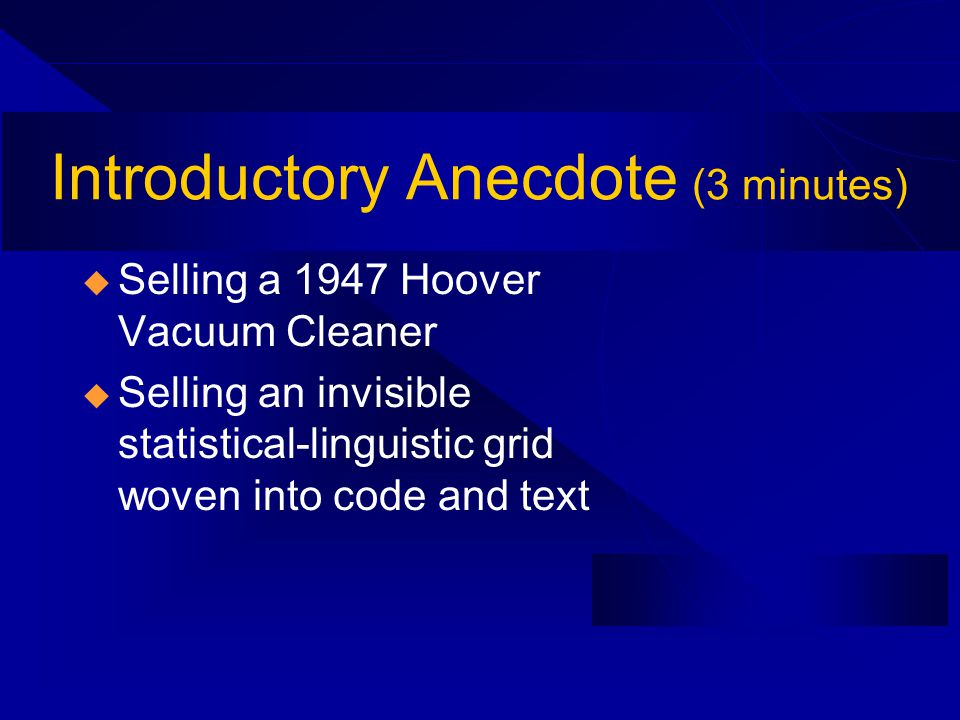 Introductory Anecdote (3 minutes) Selling a 1947 Hoover Vacuum Cleaner Selling an invisible statistical-linguistic grid woven into code and text