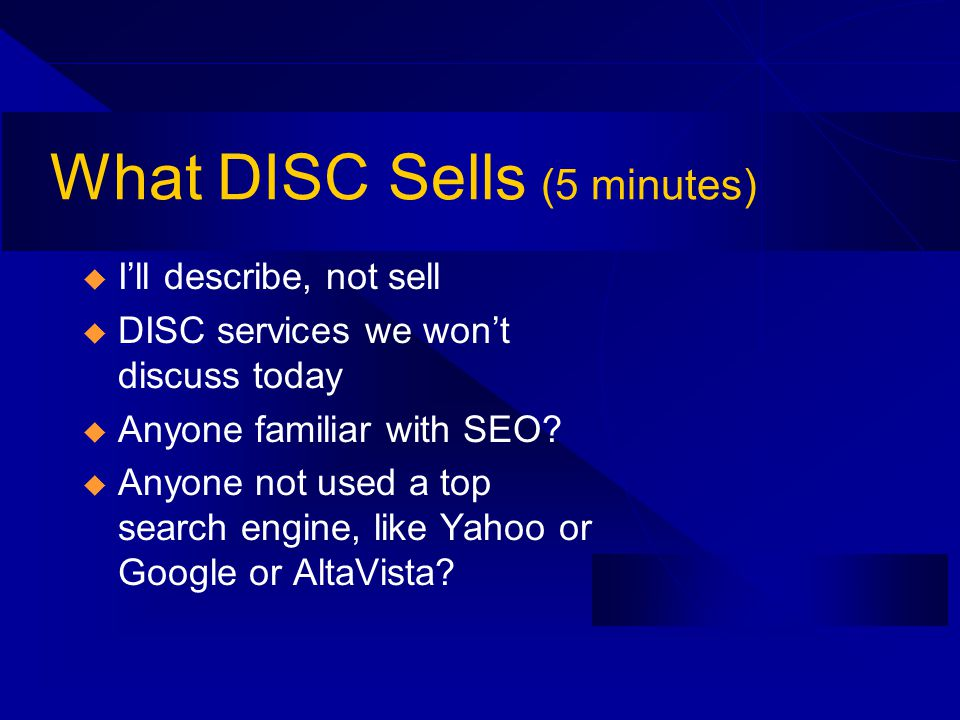 What DISC Sells (5 minutes) Ill describe, not sell DISC services we wont discuss today Anyone familiar with SEO.