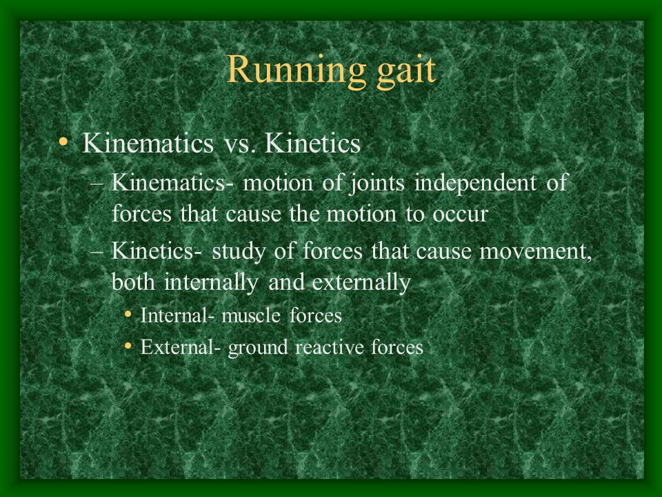 Running gait Kinematics vs. Kinetics –Kinematics- motion of joints independent of forces that cause the motion to occur –Kinetics- study of forces tha
