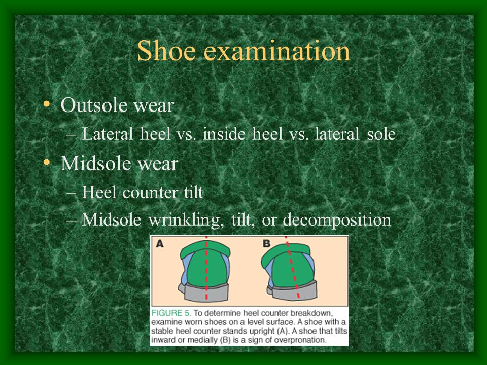 Shoe examination Outsole wear –Lateral heel vs. inside heel vs. lateral sole Midsole wear –Heel counter tilt –Midsole wrinkling, tilt, or decompositio
