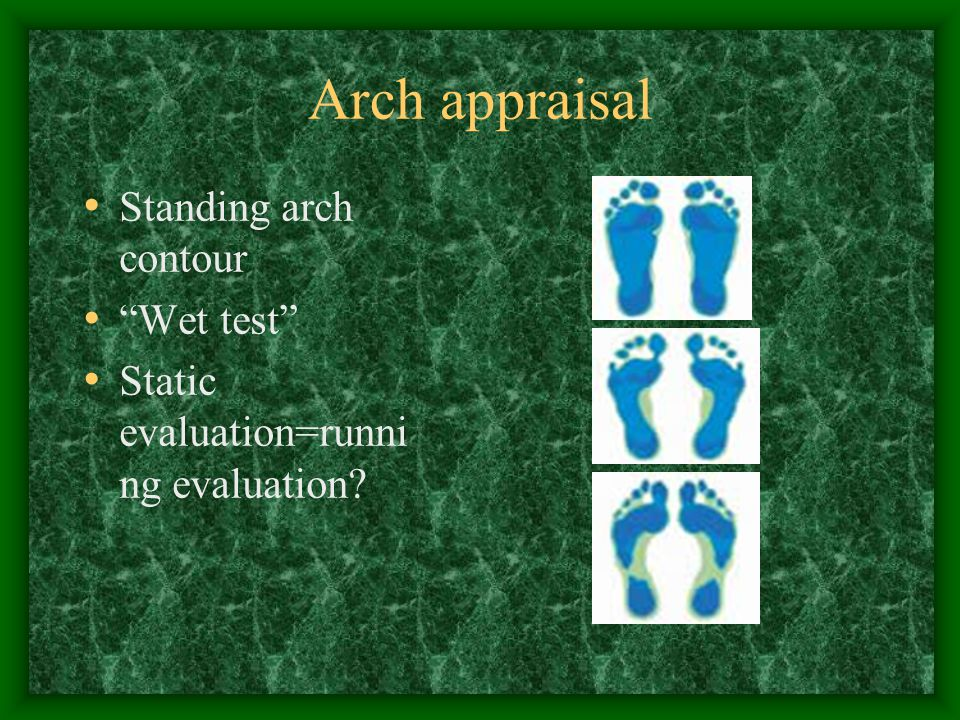 Arch appraisal Standing arch contour Wet test Static evaluation=runni ng evaluation?