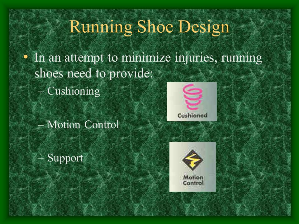 Running Shoe Design In an attempt to minimize injuries, running shoes need to provide: –Cushioning –Motion Control –Support