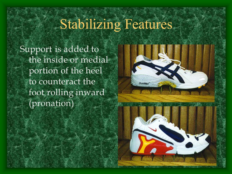 Stabilizing Features Support is added to the inside or medial portion of the heel to counteract the foot rolling inward (pronation)