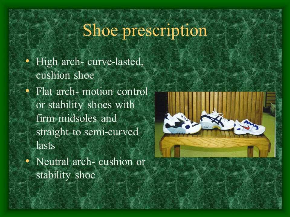 Shoe prescription High arch- curve-lasted, cushion shoe Flat arch- motion control or stability shoes with firm midsoles and straight to semi-curved la