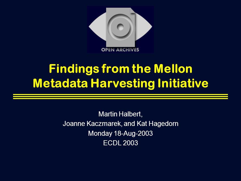 Findings from the Mellon Metadata Harvesting Initiative Martin Halbert, Joanne Kaczmarek, and Kat Hagedorn Monday 18-Aug-2003 ECDL 2003