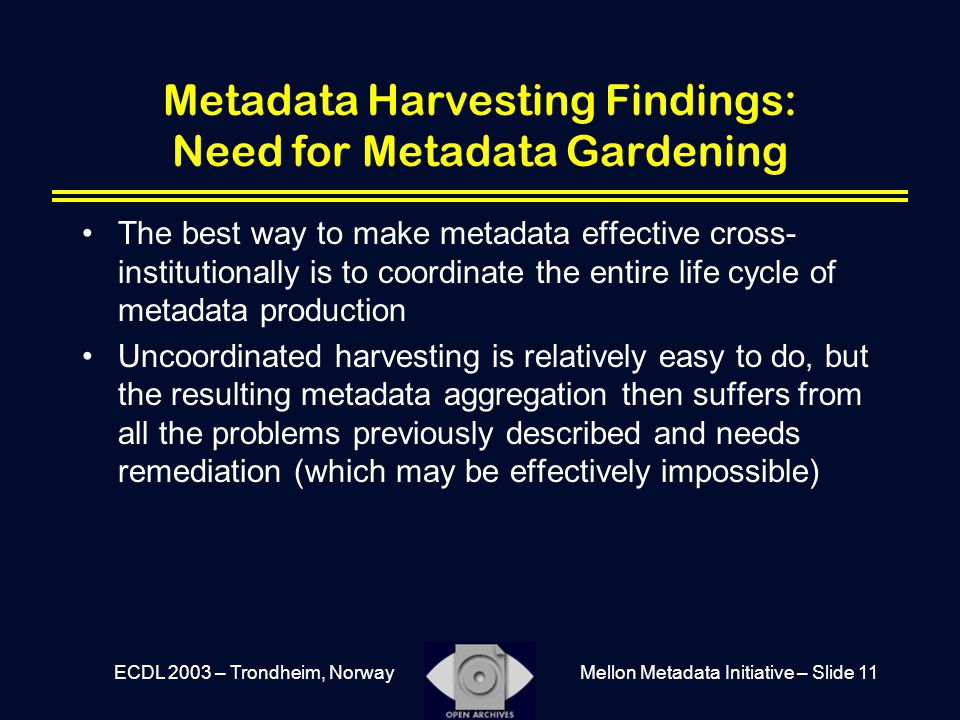 Mellon Metadata Initiative – Slide 11ECDL 2003 – Trondheim, Norway Metadata Harvesting Findings: Need for Metadata Gardening The best way to make metadata effective cross- institutionally is to coordinate the entire life cycle of metadata production Uncoordinated harvesting is relatively easy to do, but the resulting metadata aggregation then suffers from all the problems previously described and needs remediation (which may be effectively impossible)