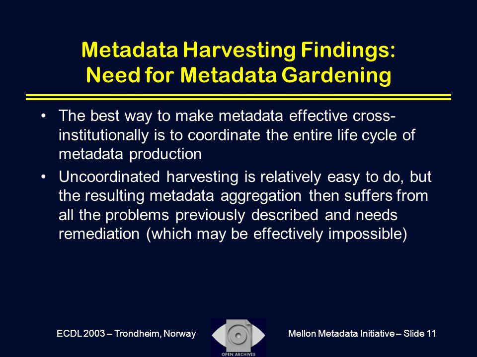 Mellon Metadata Initiative – Slide 11ECDL 2003 – Trondheim, Norway Metadata Harvesting Findings: Need for Metadata Gardening The best way to make meta