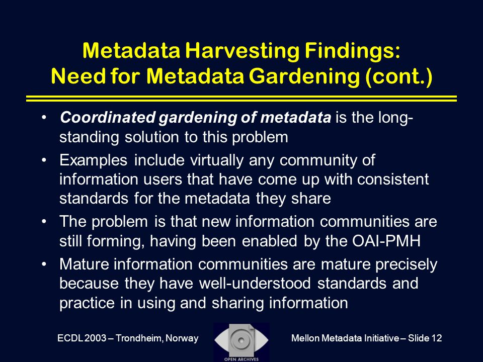 Mellon Metadata Initiative – Slide 12ECDL 2003 – Trondheim, Norway Metadata Harvesting Findings: Need for Metadata Gardening (cont.) Coordinated gardening of metadata is the long- standing solution to this problem Examples include virtually any community of information users that have come up with consistent standards for the metadata they share The problem is that new information communities are still forming, having been enabled by the OAI-PMH Mature information communities are mature precisely because they have well-understood standards and practice in using and sharing information
