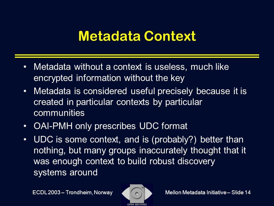 Mellon Metadata Initiative – Slide 14ECDL 2003 – Trondheim, Norway Metadata Context Metadata without a context is useless, much like encrypted informa
