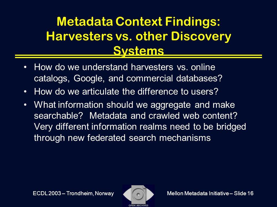 Mellon Metadata Initiative – Slide 16ECDL 2003 – Trondheim, Norway Metadata Context Findings: Harvesters vs.