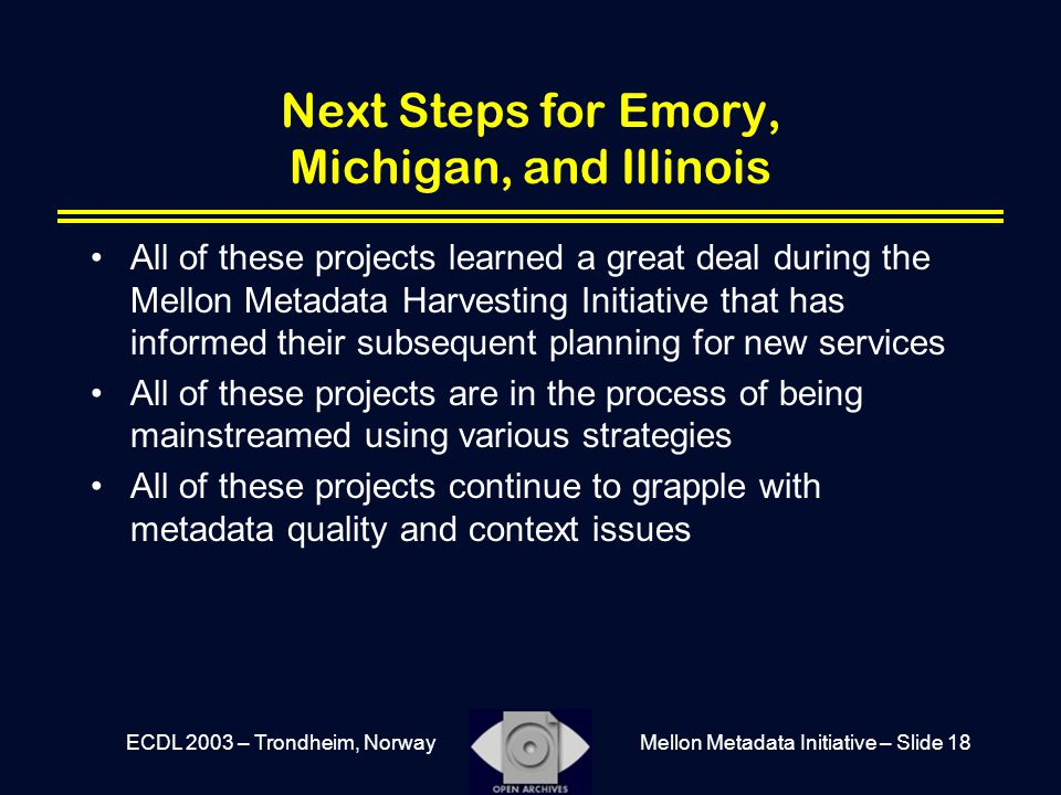 Mellon Metadata Initiative – Slide 18ECDL 2003 – Trondheim, Norway Next Steps for Emory, Michigan, and Illinois All of these projects learned a great