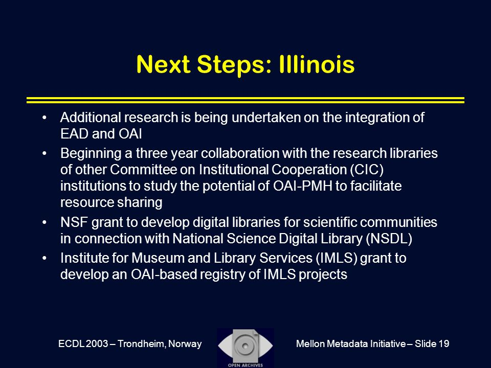 Mellon Metadata Initiative – Slide 19ECDL 2003 – Trondheim, Norway Next Steps: Illinois Additional research is being undertaken on the integration of EAD and OAI Beginning a three year collaboration with the research libraries of other Committee on Institutional Cooperation (CIC) institutions to study the potential of OAI-PMH to facilitate resource sharing NSF grant to develop digital libraries for scientific communities in connection with National Science Digital Library (NSDL) Institute for Museum and Library Services (IMLS) grant to develop an OAI-based registry of IMLS projects