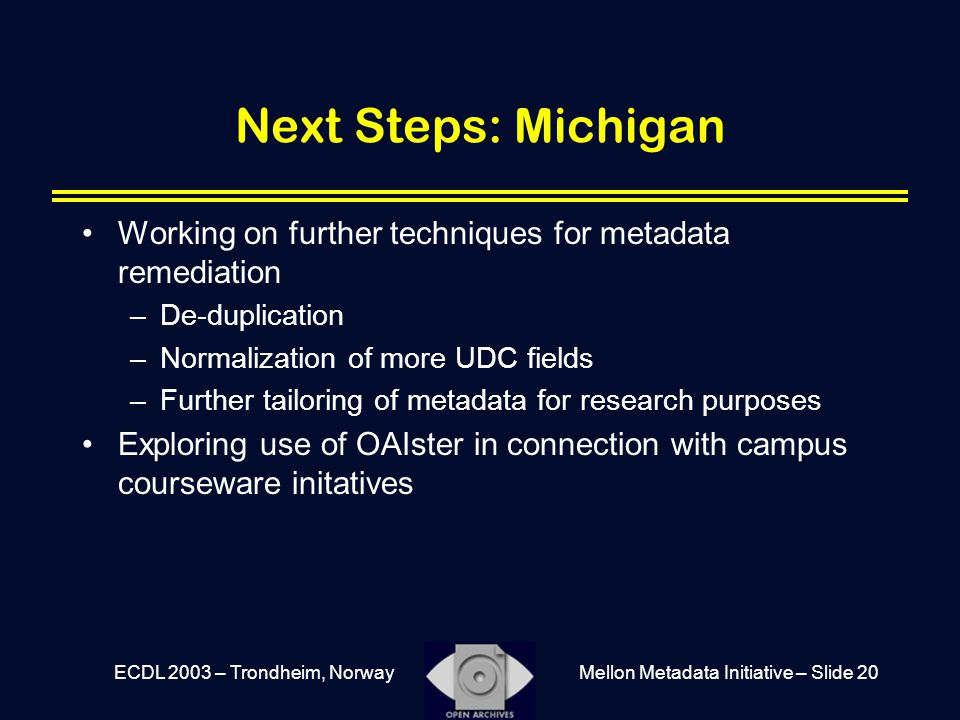 Mellon Metadata Initiative – Slide 20ECDL 2003 – Trondheim, Norway Next Steps: Michigan Working on further techniques for metadata remediation –De-dup