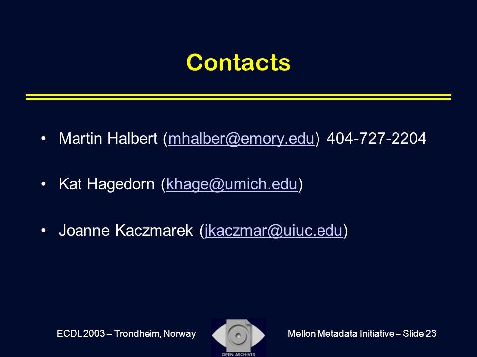 Mellon Metadata Initiative – Slide 23ECDL 2003 – Trondheim, Norway Contacts Martin Halbert (mhalber@emory.edu) 404-727-2204mhalber@emory.edu Kat Hagedorn (khage@umich.edu)khage@umich.edu Joanne Kaczmarek (jkaczmar@uiuc.edu)jkaczmar@uiuc.edu