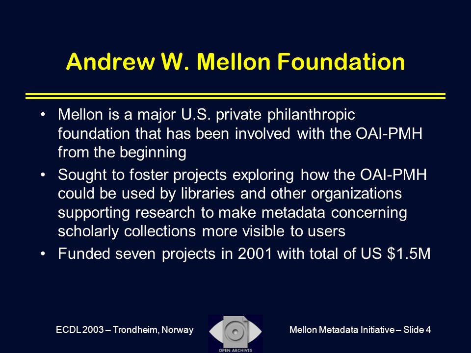 Mellon Metadata Initiative – Slide 4ECDL 2003 – Trondheim, Norway Andrew W. Mellon Foundation Mellon is a major U.S. private philanthropic foundation