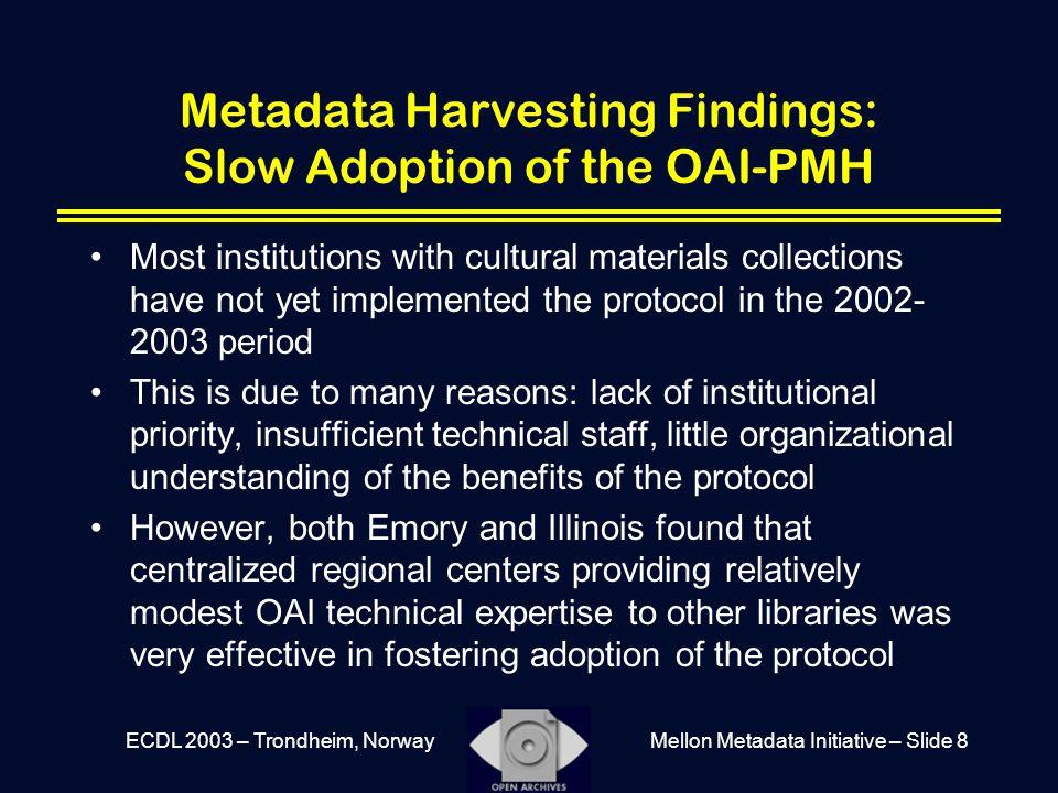 Mellon Metadata Initiative – Slide 8ECDL 2003 – Trondheim, Norway Metadata Harvesting Findings: Slow Adoption of the OAI-PMH Most institutions with cu
