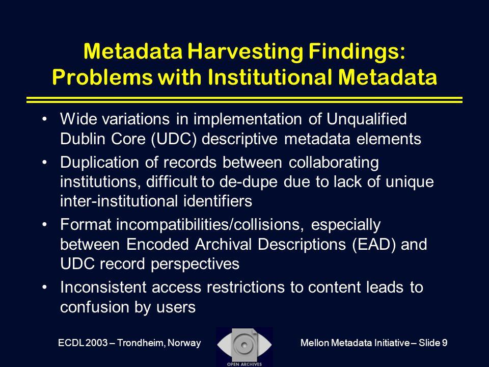 Mellon Metadata Initiative – Slide 9ECDL 2003 – Trondheim, Norway Metadata Harvesting Findings: Problems with Institutional Metadata Wide variations i