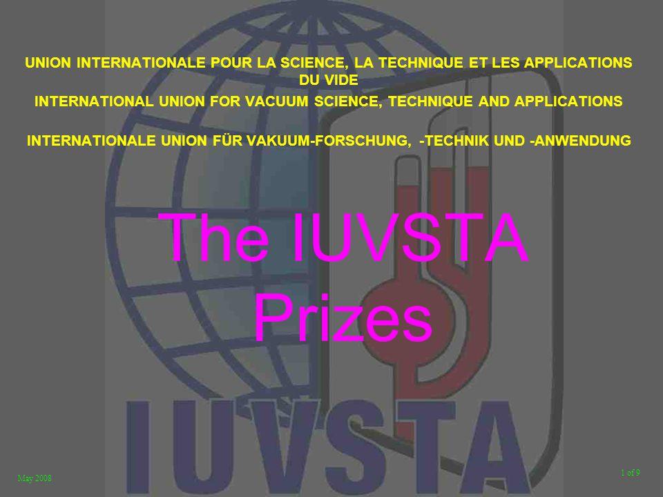 1 of 9 May 2008 The IUVSTA Prizes UNION INTERNATIONALE POUR LA SCIENCE, LA TECHNIQUE ET LES APPLICATIONS DU VIDE INTERNATIONAL UNION FOR VACUUM SCIENCE, TECHNIQUE AND APPLICATIONS INTERNATIONALE UNION FÜR VAKUUM-FORSCHUNG, -TECHNIK UND -ANWENDUNG