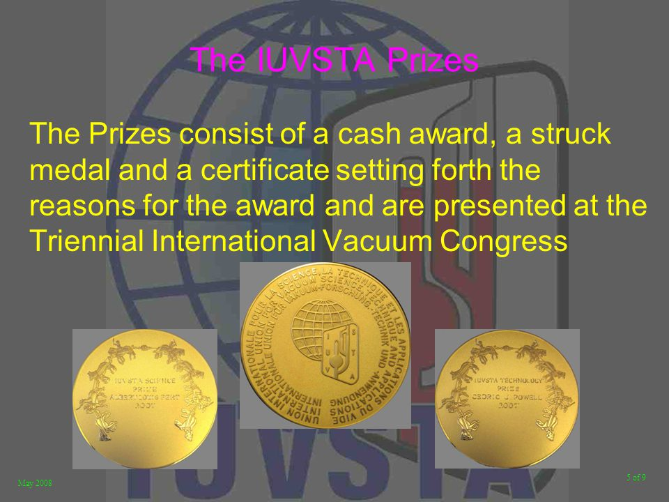 5 of 9 May 2008 The IUVSTA Prizes The Prizes consist of a cash award, a struck medal and a certificate setting forth the reasons for the award and are presented at the Triennial International Vacuum Congress