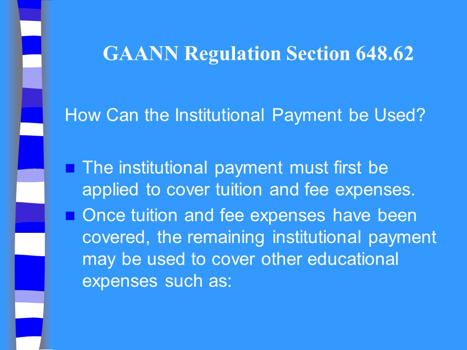 GAANN Regulation Section 648.62 How Can the Institutional Payment be Used? The institutional payment must first be applied to cover tuition and fee ex