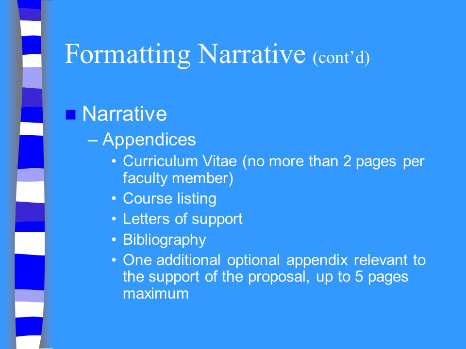 Formatting Narrative (contd) Narrative –Appendices Curriculum Vitae (no more than 2 pages per faculty member) Course listing Letters of support Biblio