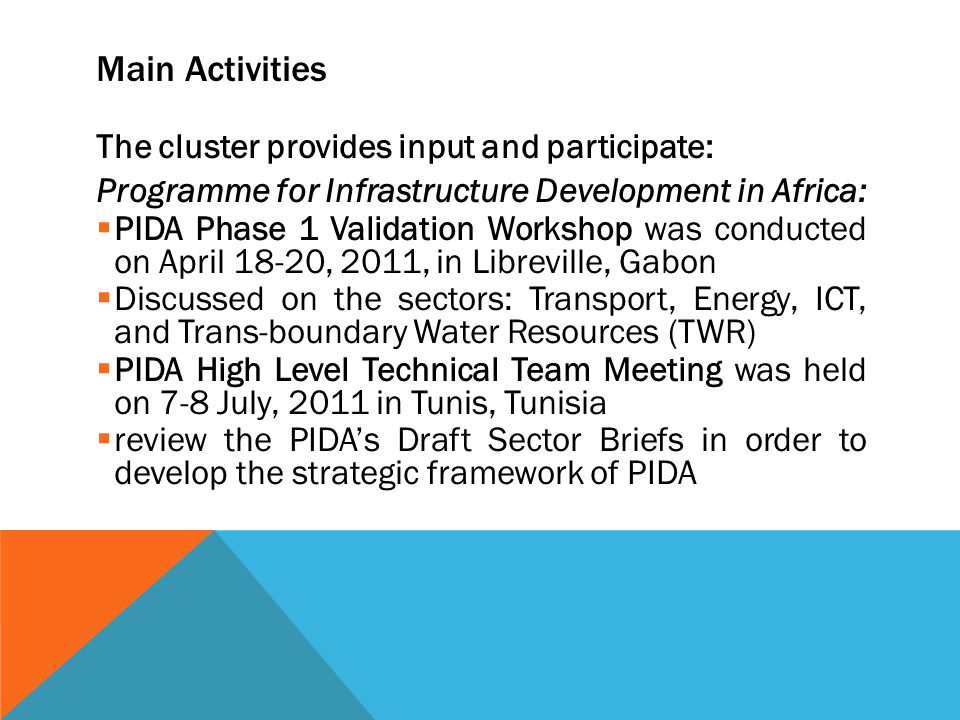 Main Activities The cluster provides input and participate: Programme for Infrastructure Development in Africa: PIDA Phase 1 Validation Workshop was conducted on April 18-20, 2011, in Libreville, Gabon Discussed on the sectors: Transport, Energy, ICT, and Trans-boundary Water Resources (TWR) PIDA High Level Technical Team Meeting was held on 7-8 July, 2011 in Tunis, Tunisia review the PIDAs Draft Sector Briefs in order to develop the strategic framework of PIDA