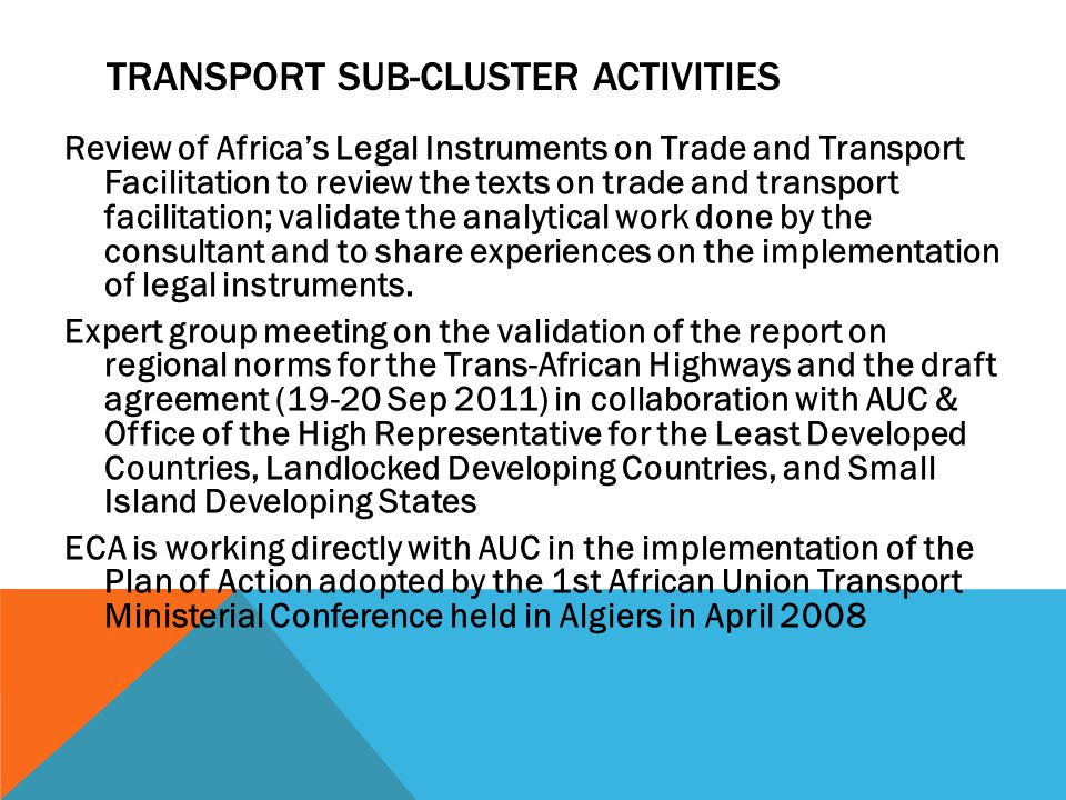 TRANSPORT SUB-CLUSTER ACTIVITIES Review of Africas Legal Instruments on Trade and Transport Facilitation to review the texts on trade and transport facilitation; validate the analytical work done by the consultant and to share experiences on the implementation of legal instruments.