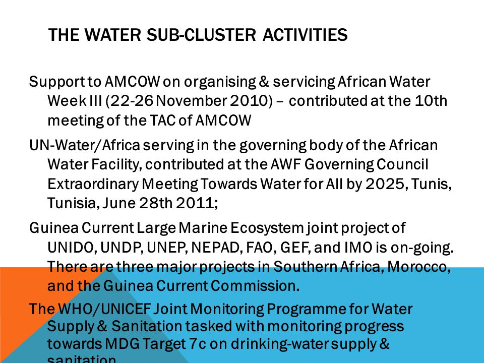THE WATER SUB-CLUSTER ACTIVITIES Support to AMCOW on organising & servicing African Water Week III (22-26 November 2010) – contributed at the 10th meeting of the TAC of AMCOW UN-Water/Africa serving in the governing body of the African Water Facility, contributed at the AWF Governing Council Extraordinary Meeting Towards Water for All by 2025, Tunis, Tunisia, June 28th 2011; Guinea Current Large Marine Ecosystem joint project of UNIDO, UNDP, UNEP, NEPAD, FAO, GEF, and IMO is on-going.