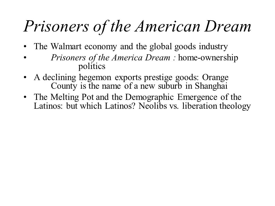 Prisoners of the American Dream The Walmart economy and the global goods industry Prisoners of the America Dream : home-ownership politics A declining hegemon exports prestige goods: Orange County is the name of a new suburb in Shanghai The Melting Pot and the Demographic Emergence of the Latinos: but which Latinos.