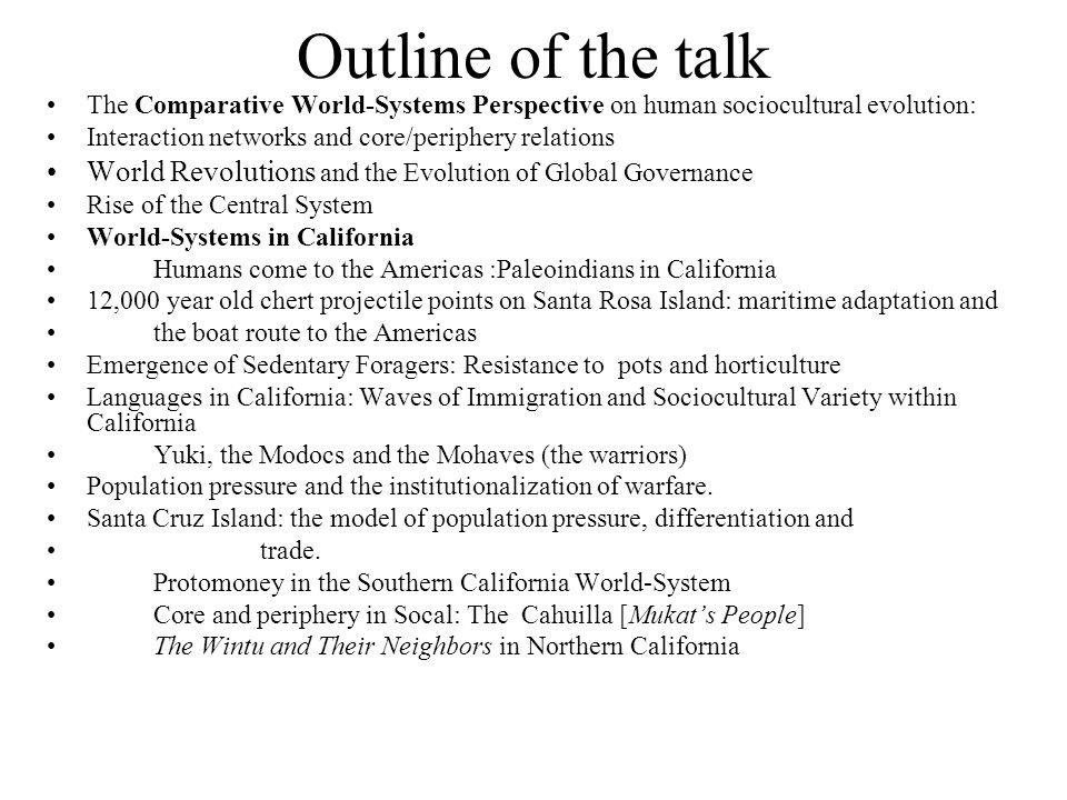 Outline of the talk The Comparative World-Systems Perspective on human sociocultural evolution: Interaction networks and core/periphery relations World Revolutions and the Evolution of Global Governance Rise of the Central System World-Systems in California Humans come to the Americas :Paleoindians in California 12,000 year old chert projectile points on Santa Rosa Island: maritime adaptation and the boat route to the Americas Emergence of Sedentary Foragers: Resistance to pots and horticulture Languages in California: Waves of Immigration and Sociocultural Variety within California Yuki, the Modocs and the Mohaves (the warriors) Population pressure and the institutionalization of warfare.