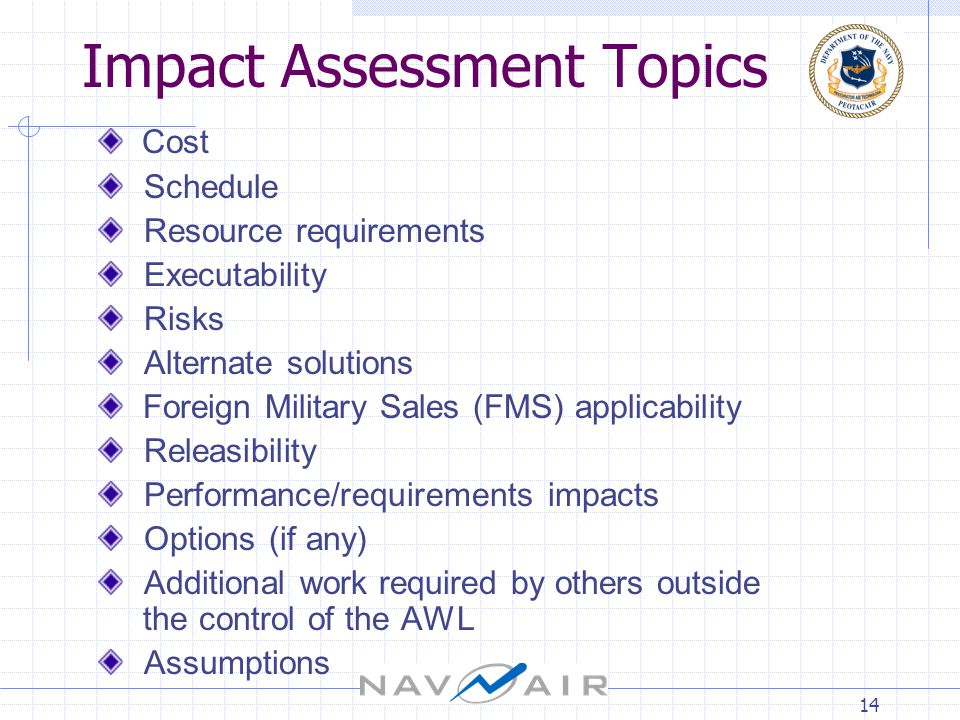 14 Impact Assessment Topics Cost Schedule Resource requirements Executability Risks Alternate solutions Foreign Military Sales (FMS) applicability Releasibility Performance/requirements impacts Options (if any) Additional work required by others outside the control of the AWL Assumptions