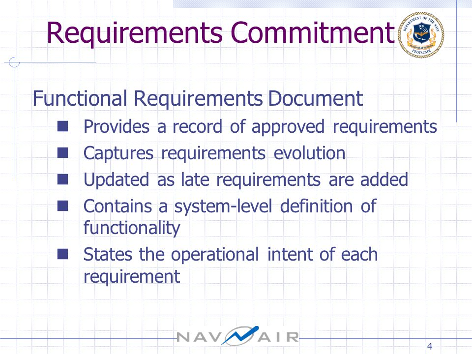 4 Requirements Commitment Functional Requirements Document Provides a record of approved requirements Captures requirements evolution Updated as late requirements are added Contains a system-level definition of functionality States the operational intent of each requirement