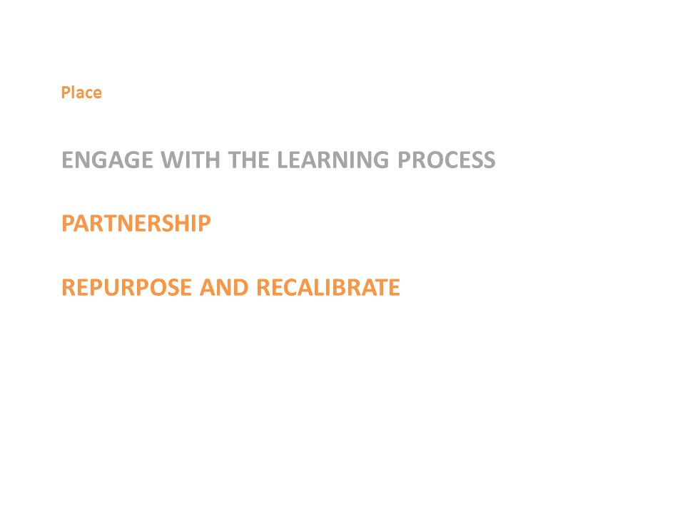 ENGAGE WITH THE LEARNING PROCESS PARTNERSHIP REPURPOSE AND RECALIBRATE Place