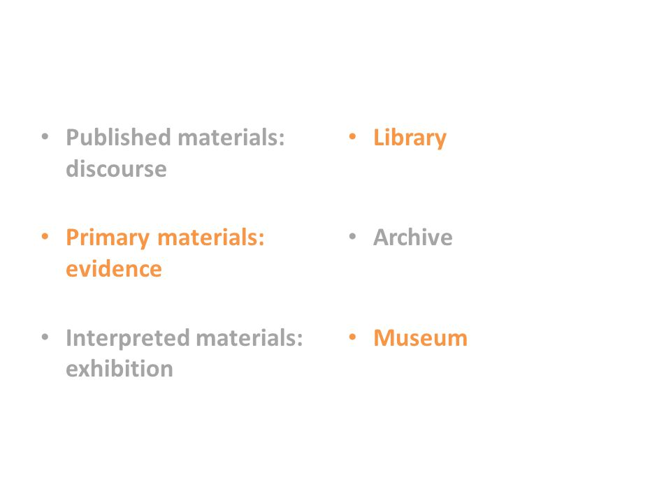 Published materials: discourse Primary materials: evidence Interpreted materials: exhibition Library Archive Museum