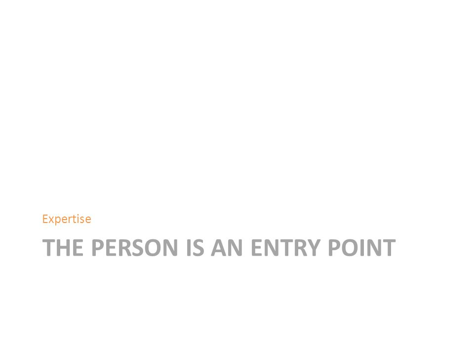 THE PERSON IS AN ENTRY POINT Expertise