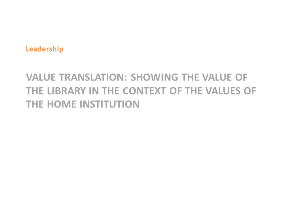 VALUE TRANSLATION: SHOWING THE VALUE OF THE LIBRARY IN THE CONTEXT OF THE VALUES OF THE HOME INSTITUTION Leadership
