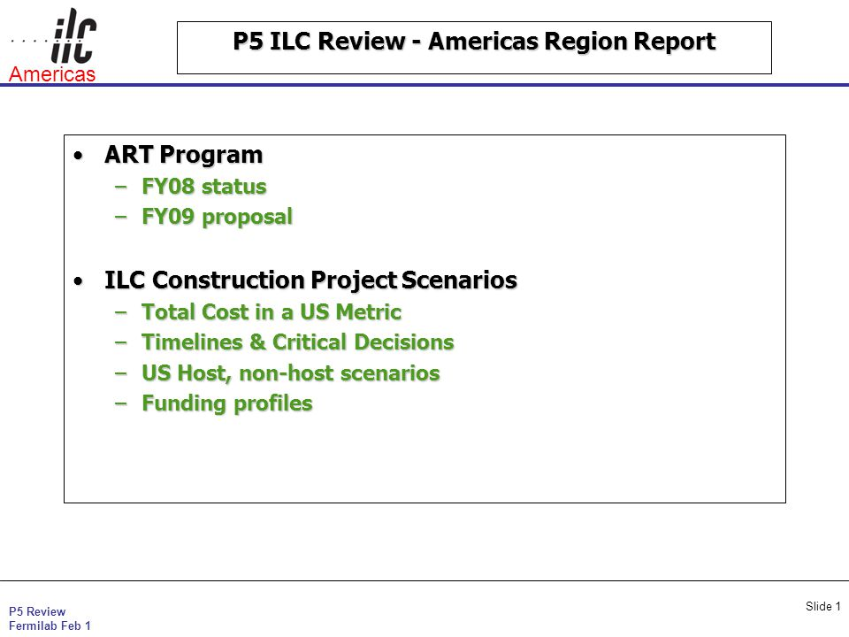 P5 Review Fermilab Feb 1 Americas Slide 1 P5 ILC Review - Americas Region Report ART ProgramART Program –FY08 status –FY09 proposal ILC Construction Project ScenariosILC Construction Project Scenarios –Total Cost in a US Metric –Timelines & Critical Decisions –US Host, non-host scenarios –Funding profiles