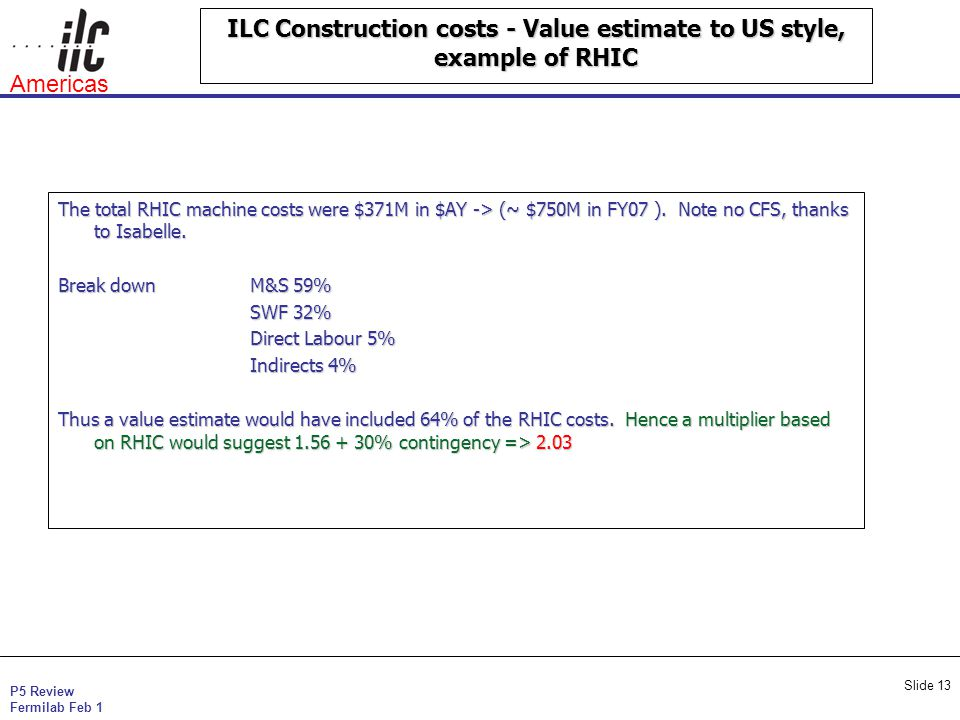 P5 Review Fermilab Feb 1 Americas Slide 13 ILC Construction costs - Value estimate to US style, example of RHIC The total RHIC machine costs were $371M in $AY -> (~ $750M in FY07 ).