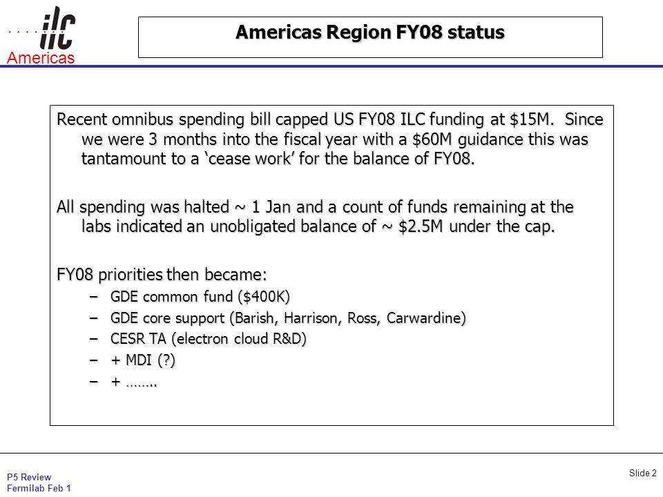 P5 Review Fermilab Feb 1 Americas Slide 2 Americas Region FY08 status Recent omnibus spending bill capped US FY08 ILC funding at $15M.
