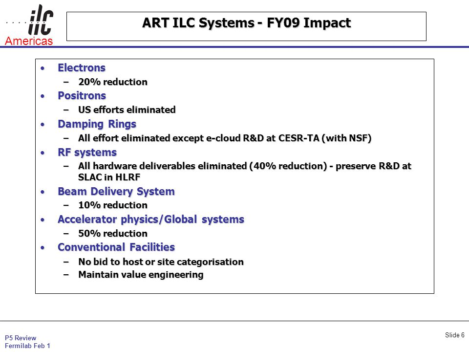 P5 Review Fermilab Feb 1 Americas Slide 6 ART ILC Systems - FY09 Impact ElectronsElectrons –20% reduction PositronsPositrons –US efforts eliminated Damping RingsDamping Rings –All effort eliminated except e-cloud R&D at CESR-TA (with NSF) RF systemsRF systems –All hardware deliverables eliminated (40% reduction) - preserve R&D at SLAC in HLRF Beam Delivery SystemBeam Delivery System –10% reduction Accelerator physics/Global systemsAccelerator physics/Global systems –50% reduction Conventional FacilitiesConventional Facilities –No bid to host or site categorisation –Maintain value engineering