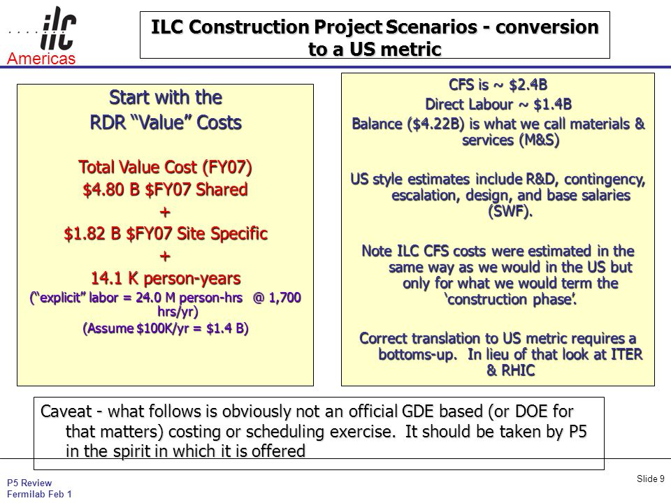 P5 Review Fermilab Feb 1 Americas Slide 9 ILC Construction Project Scenarios - conversion to a US metric Start with the RDR Value Costs Total Value Co