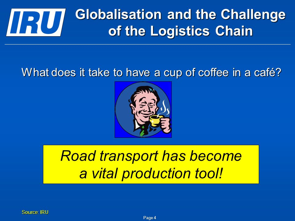 Page 4 Globalisation and the Challenge of the Logistics Chain The combined efforts of 29 companies in 18 countries Source: IRU What does it take to have a cup of coffee in a café.