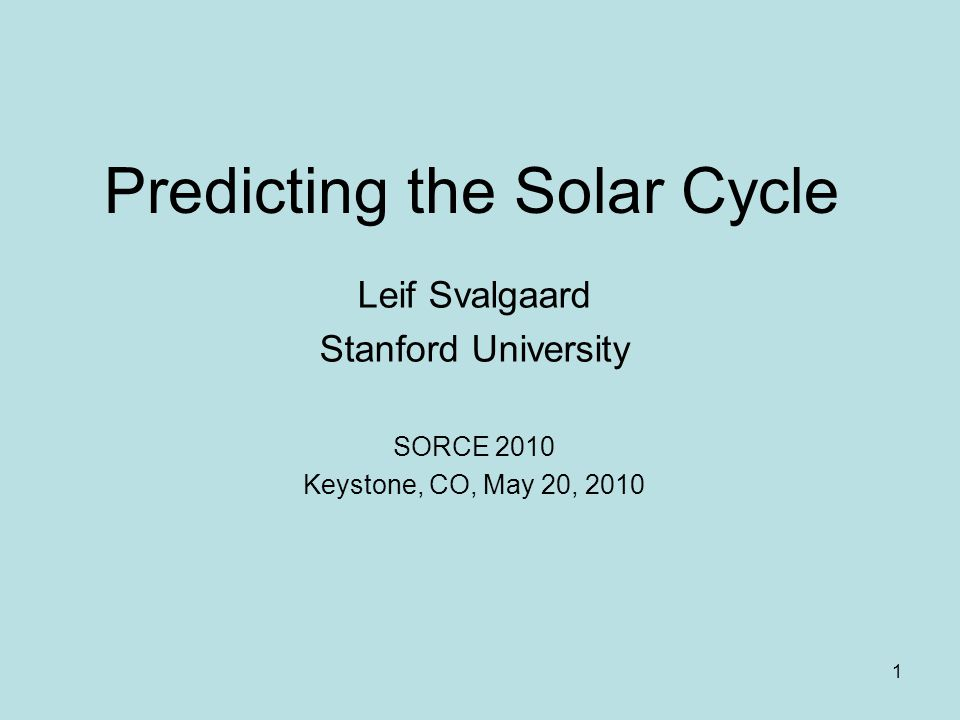 1 Predicting the Solar Cycle Leif Svalgaard Stanford University SORCE 2010 Keystone, CO, May 20, 2010