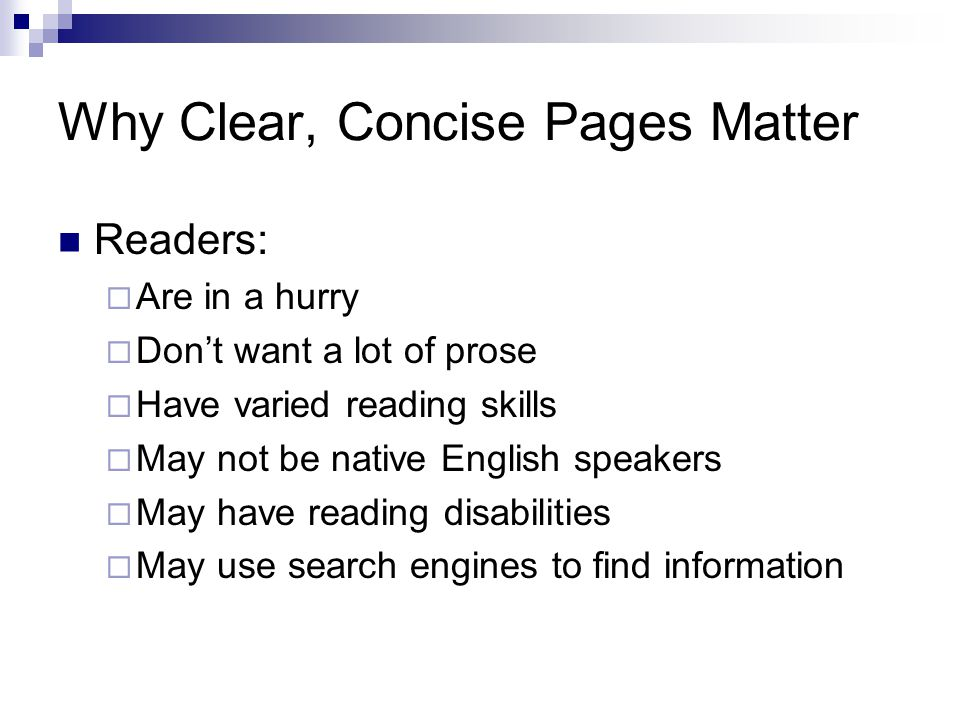 Why Clear, Concise Pages Matter Readers: Are in a hurry Dont want a lot of prose Have varied reading skills May not be native English speakers May have reading disabilities May use search engines to find information