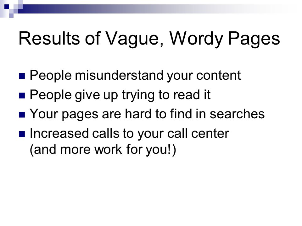 Results of Vague, Wordy Pages People misunderstand your content People give up trying to read it Your pages are hard to find in searches Increased calls to your call center (and more work for you!)