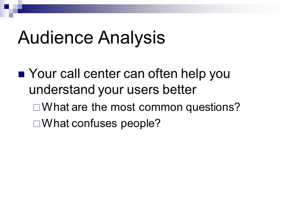 Audience Analysis Your call center can often help you understand your users better What are the most common questions.
